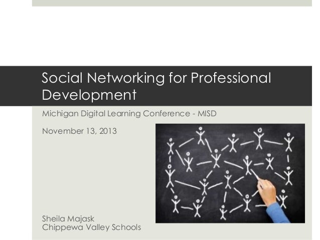 Social Networking for Professional Development Michigan Digital Learning Conference - MISD November 13, 2013  Sheila Majas...
