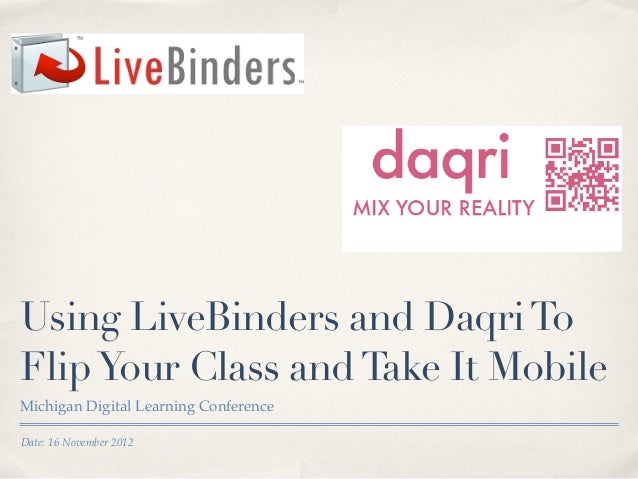 Using LiveBinders and Daqri ToFlip Your Class and Take It MobileMichigan Digital Learning ConferenceDate: 16 November 2012