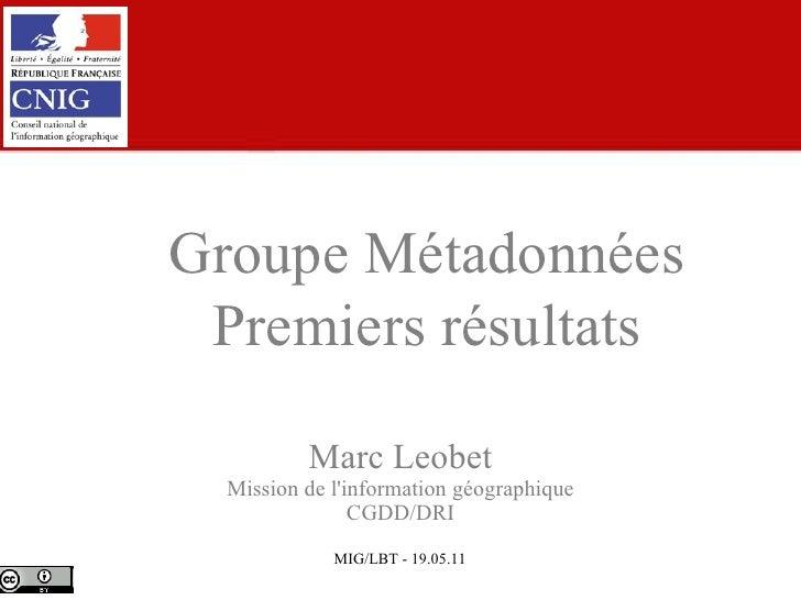 Marc Leobet Mission de l'information géographique CGDD/DRI Groupe Métadonnées Premiers résultats