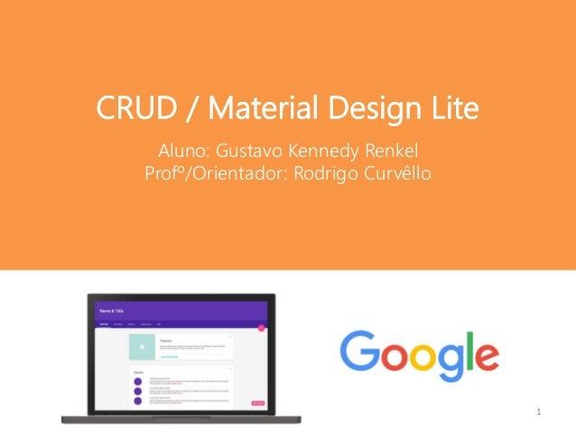 Aluno: Gustavo Kennedy Renkel Profº/Orientador: Rodrigo Curvêllo CRUD / Material Design Lite 1