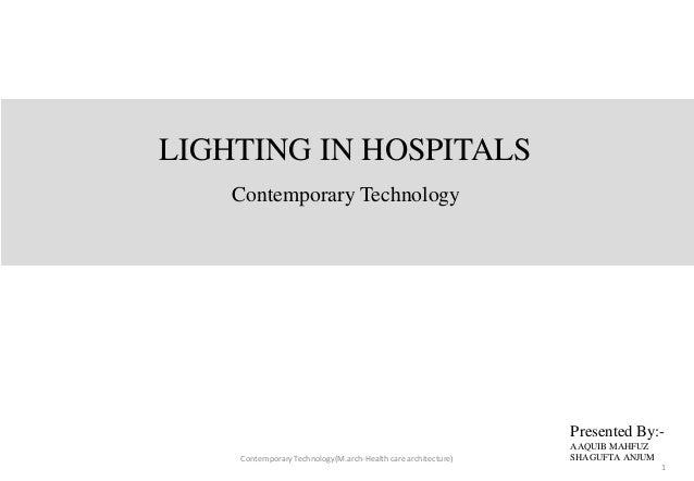 LIGHTING IN HOSPITALS Contemporary Technology Presented By:- AAQUIB MAHFUZ SHAGUFTA ANJUMContemporaryTechnology(M.arch-Hea...