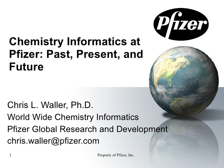 Chemistry Informatics at Pfizer: Past, Present, and Future Chris L. Waller, Ph.D. World Wide Chemistry Informatics Pfizer ...