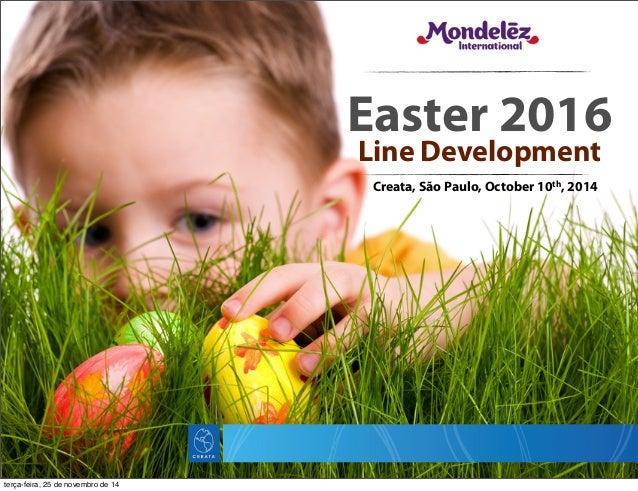 Easter 2016 Line Development Creata, São Paulo, October 10th, 2014 terça-feira, 25 de novembro de 14