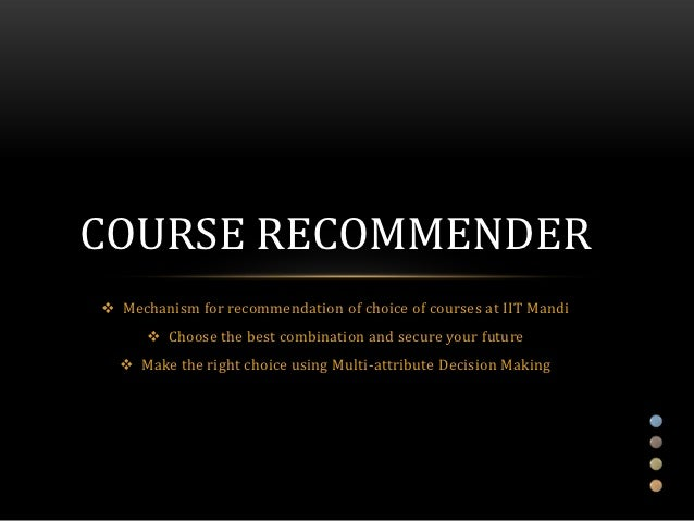 COURSE RECOMMENDER Mechanism for recommendation of choice of courses at IIT Mandi       Choose the best combination and ...