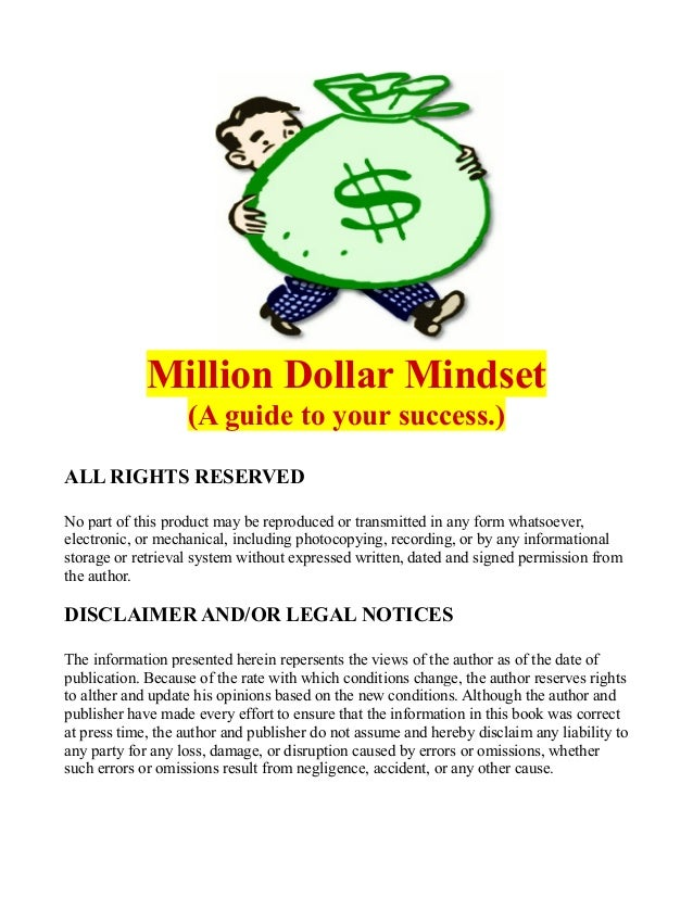 Million Dollar Mindset (A guide to your success.) ALL RIGHTS RESERVED No part of this product may be reproduced or transmi...