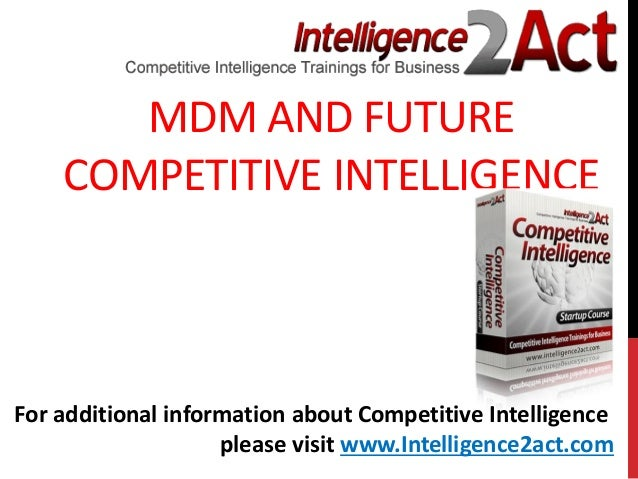 MDM AND FUTURECOMPETITIVE INTELLIGENCEFor additional information about Competitive Intelligenceplease visit www.Intelligen...