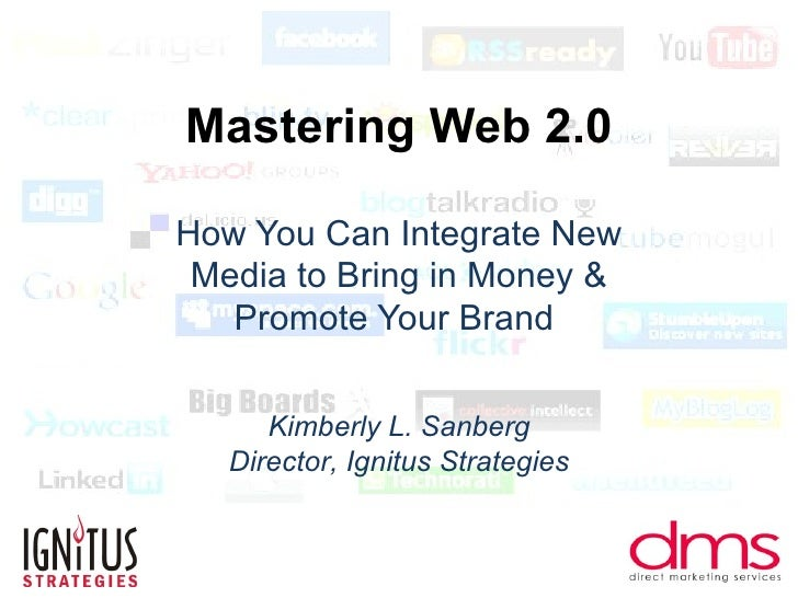 Mastering Web 2.0 How You Can Integrate New Media to Bring in Money & Promote Your Brand  Kimberly L. Sanberg Director, Ig...