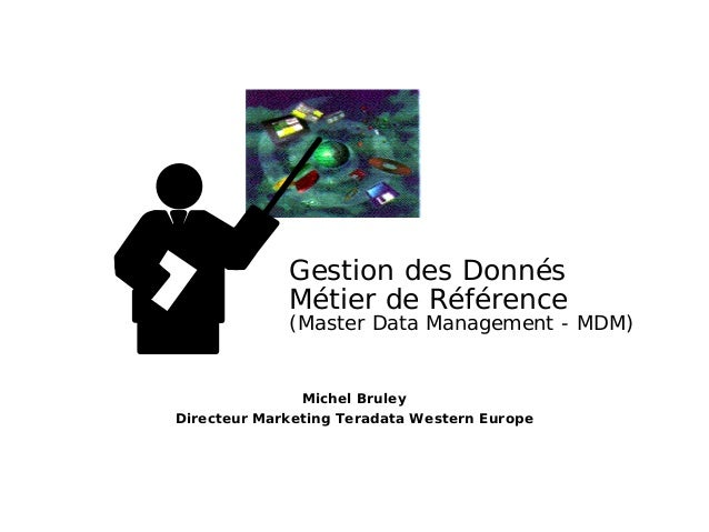 Michel Bruley Directeur Marketing Teradata Western Europe Gestion des Donnés Métier de Référence (Master Data Management -...