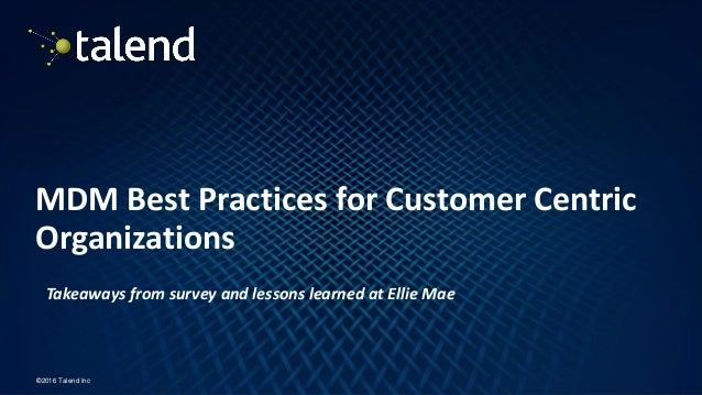 1 ©2016 Talend Inc MDM Best Practices for Customer Centric Organizations Takeaways from survey and lessons learned at Elli...