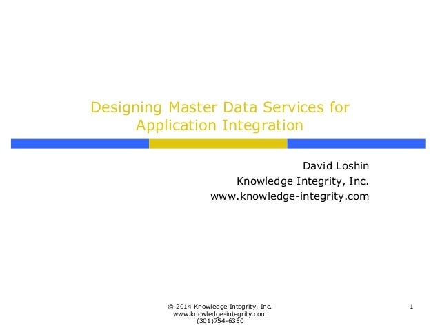 Designing Master Data Services for Application Integration David Loshin Knowledge Integrity, Inc. www.knowledge-integrity....