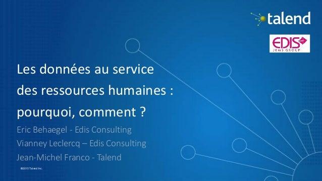 1 ©2015 Talend Inc. Les données au service des ressources humaines : pourquoi, comment ? Eric Behaegel - Edis Consulting V...