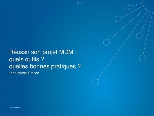 1 ©2014 Talend Inc. Réussir son projet MDM : quels outils ? quelles bonnes pratiques ? Jean-Michel Franco