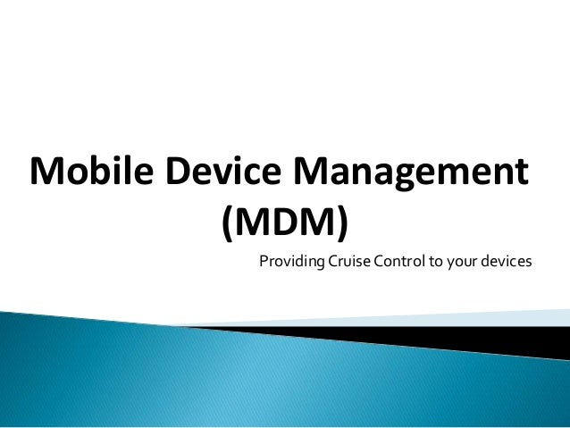 Mobile Device Management  (MDM)  Providing Cruise Control to your devices