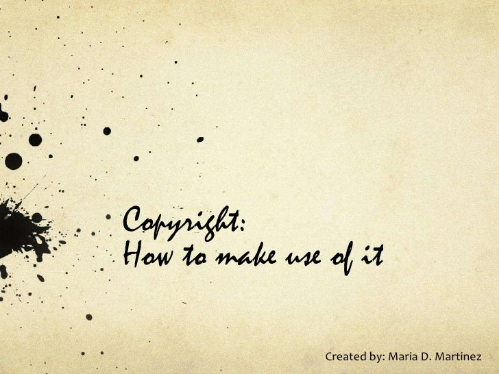Copyright: How to make use of it<br />Created by: Maria D. Martinez<br />