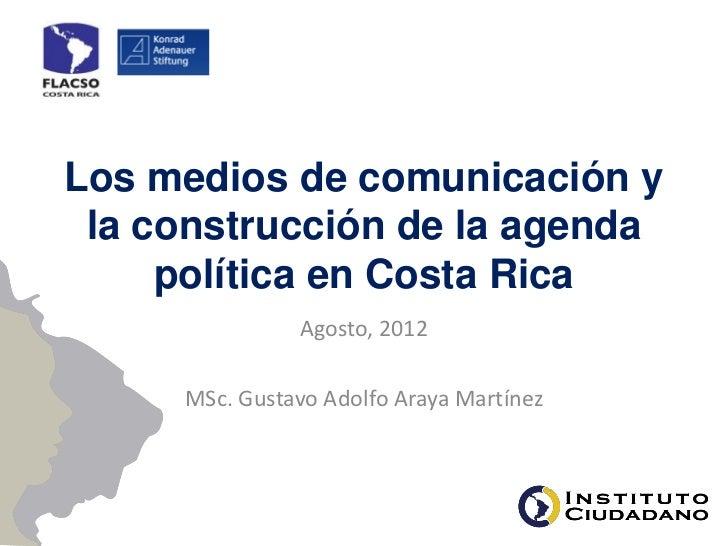 Los medios de comunicación y la construcción de la agenda     política en Costa Rica               Agosto, 2012     MSc. G...