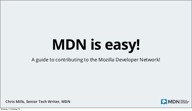 MDN is easy! A guide to contributing to the Mozilla Developer Network!  Chris Mills, Senior Tech Writer, MDN Monday, 14 Oc...
