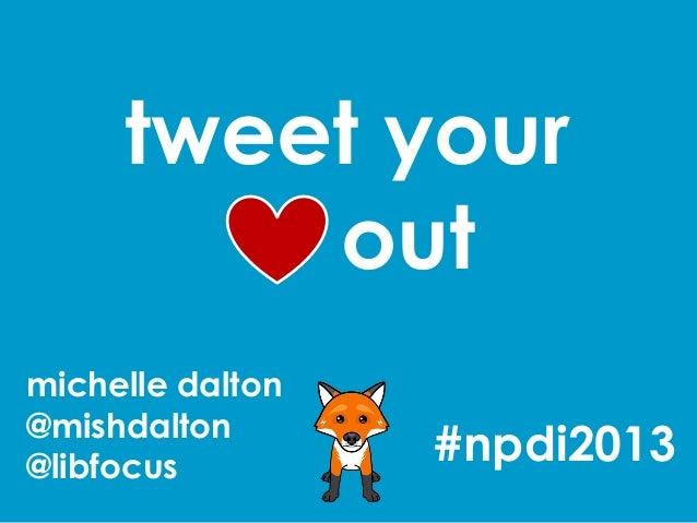 tweet your         outmichelle dalton@mishdalton@libfocus                  #npdi2013