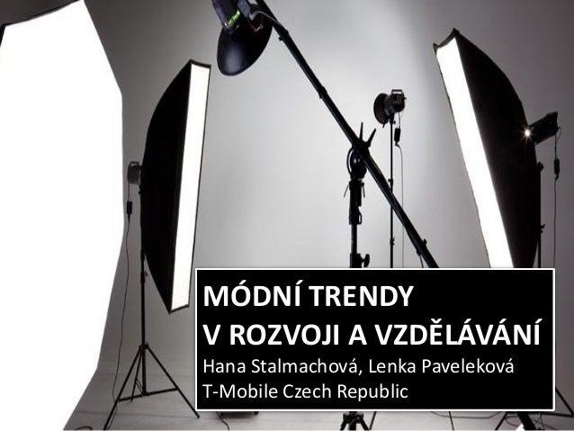 MÓDNÍ TRENDY V ROZVOJI A VZDĚLÁVÁNÍ Hana Stalmachová, Lenka Paveleková T-Mobile Czech Republic