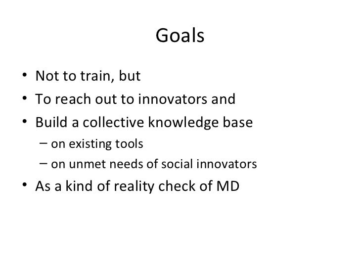 Goals <ul><li>Not to train, but </li></ul><ul><li>To reach out to innovators and  </li></ul><ul><li>Build a collective kno...