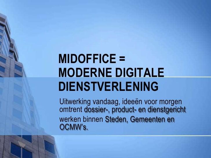MIDOFFICE =MODERNE Digitale dienstverlening<br />Uitwerking vandaag, ideeën voor morgen omtrent dossier-, product- en dien...