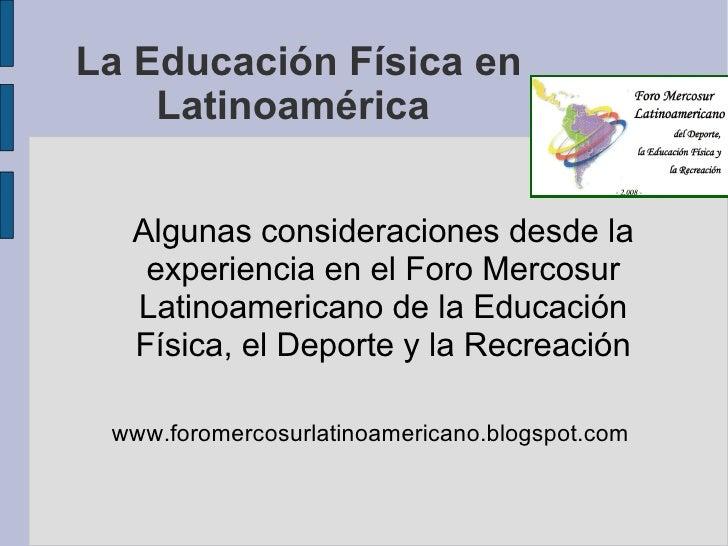 La Educación Física en Latinoamérica  Algunas consideraciones desde la experiencia en el Foro Mercosur Latinoamericano de ...