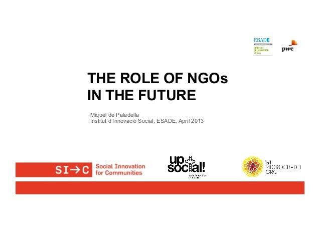 THE ROLE OF NGOsIN THE FUTUREMiquel de PaladellaInstitut d'Innovació Social, ESADE, April 2013