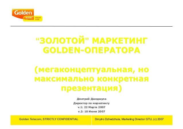 "Golden Telecom, STRICTLY CONFIDENTIAL Dmytro Dzhedzhula, Marketing Director GTU, (c) 2007 ""ЗОЛОТОЙ"" МАРКЕТИНГ GOLDEN-ОПЕРА..."