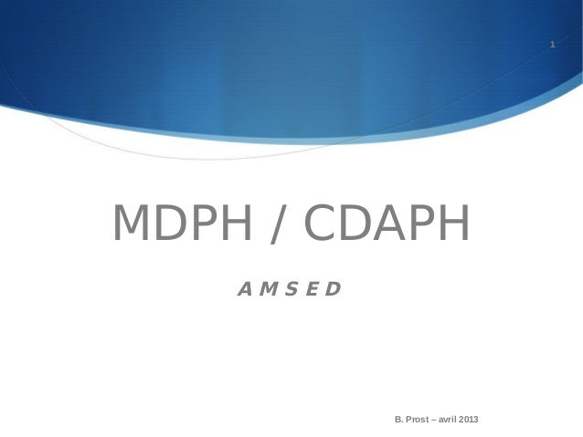 MDPH / CDAPHA M S E DB. Prost – avril 20131