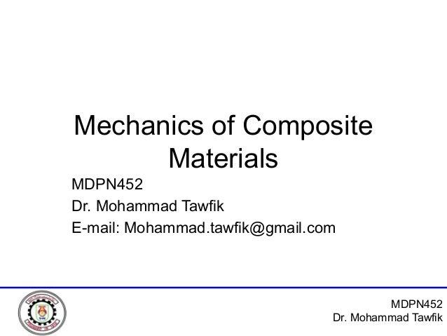 MDPN452 Dr. Mohammad Tawfik Mechanics of Composite Materials MDPN452 Dr. Mohammad Tawfik E-mail: Mohammad.tawfik@gmail.com