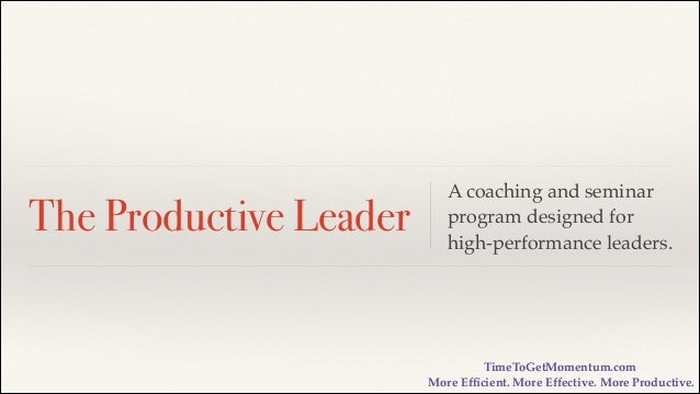 The Productive Leader  A coaching and seminar program designed for high-performance leaders.  TimeToGetMomentum.com