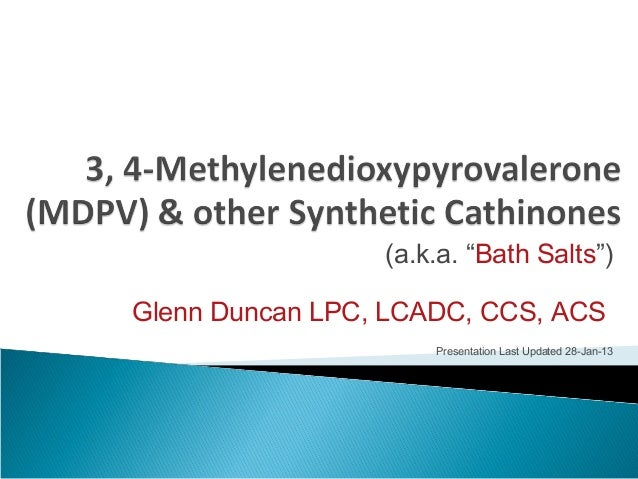 "(a.k.a. ""Bath Salts"") Glenn Duncan LPC, LCADC, CCS, ACS Presentation Last Updated 28-Jan-13"