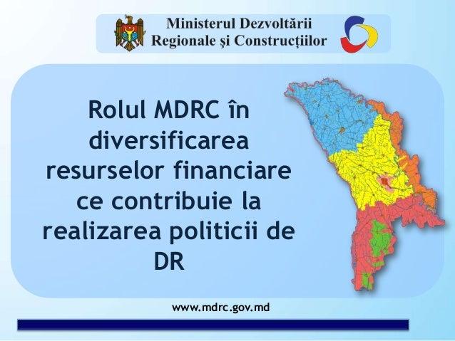 www.mdrc.gov.md Rolul MDRC în diversificarea resurselor financiare ce contribuie la realizarea politicii de DR