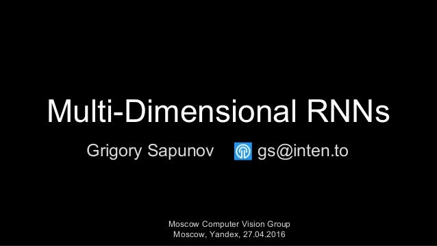 Multi-Dimensional RNNs Grigory Sapunov Moscow Computer Vision Group Moscow, Yandex, 27.04.2016 gs@inten.to