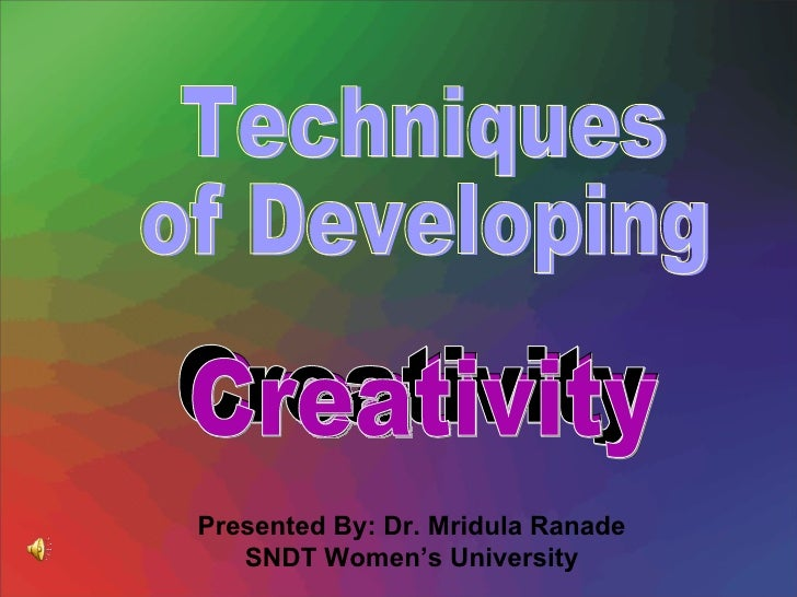 Techniques  of Developing Creativity Presented By: Dr. Mridula Ranade SNDT Women's University Creativity Creativity