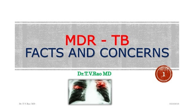 MDR - TB FACTS AND CONCERNS Dr.T.V.Rao MD 3/23/2016Dr.T.V.Rao MD 1