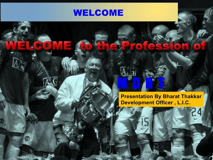 Presentation By Bharat Thakkar Development Officer , L.I.C. WELCOME M  D  R  T