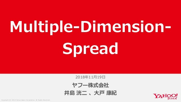 Copyright (C) 2018 Yahoo Japan Corporation. All Rights Reserved. 2018年11月19日 ヤフー株式会社 井島 洸二 、大戸 康紀 Multiple-Dimension- Spre...