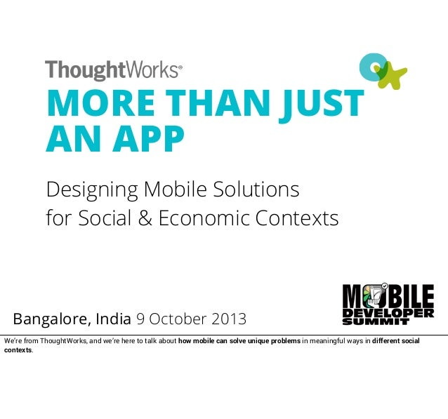 MORE THAN JUST AN APP Designing Mobile Solutions for Social & Economic Contexts Bangalore, India 9 October 2013 We're from...