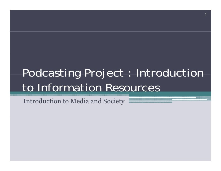 1     Podcasting Project : Introduction to Information Resources Introduction to Media and Society