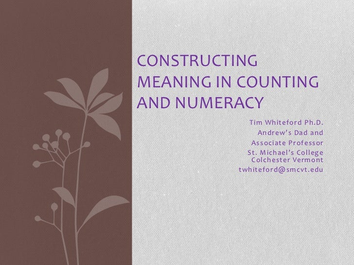 CONSTRUCTINGMEANING IN COUNTINGAND NUMERACY            Tim Whiteford Ph.D.               Andrew's Dad and             Asso...
