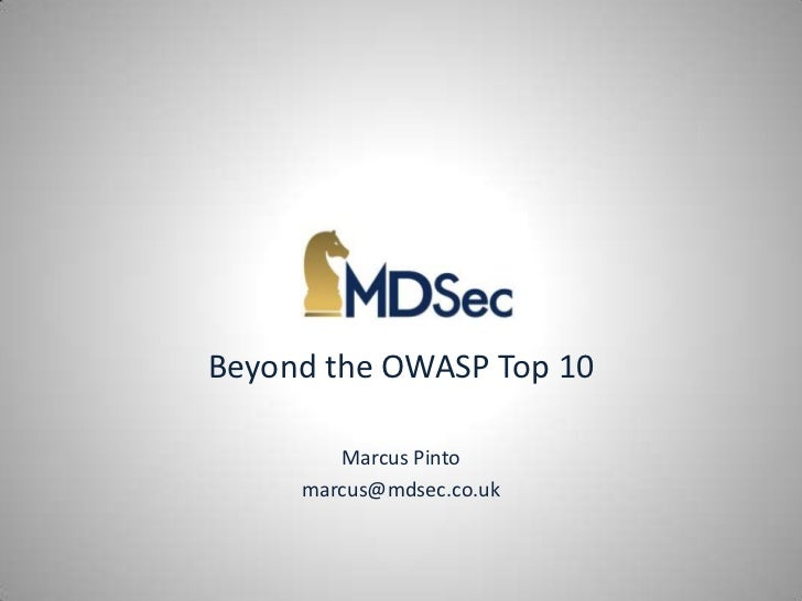 Beyond the OWASP Top 10        Marcus Pinto     marcus@mdsec.co.uk