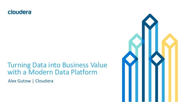 1© Cloudera, Inc. All rights reserved. Turning Data into Business Value with a Modern Data Platform Alex Gutow | Cloudera
