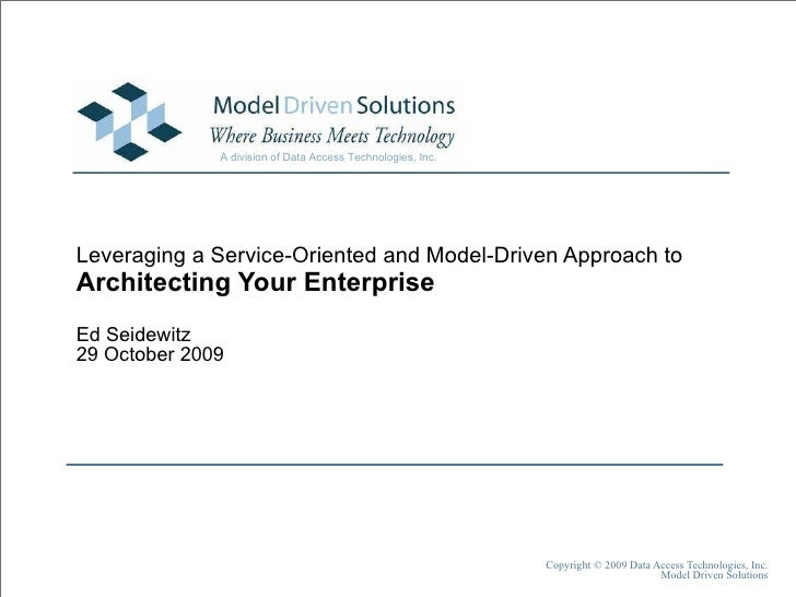 Leveraging a Service-Oriented and Model-Driven Approach to Architecting Your Enterprise Ed Seidewitz 29 October 2009