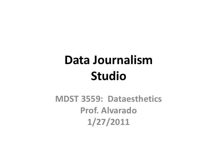 Data JournalismStudio<br />MDST 3559:  DataestheticsProf. Alvarado1/27/2011<br />