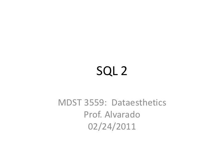 SQL 2<br />MDST 3559:  DataestheticsProf. Alvarado02/24/2011<br />