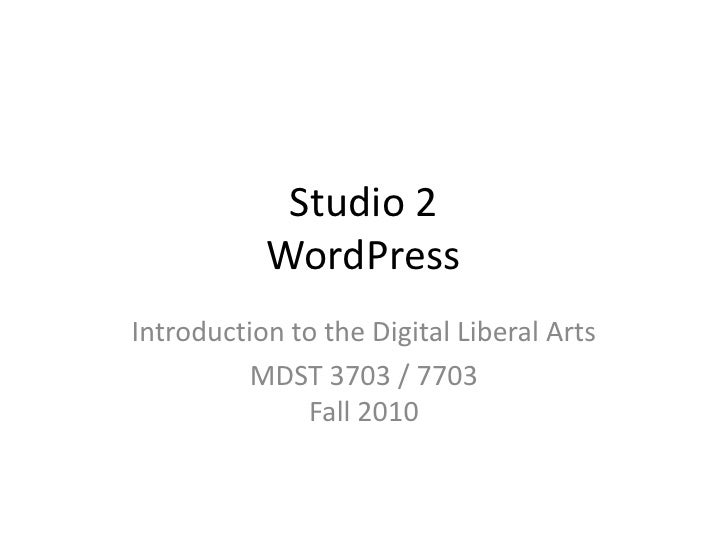 Studio 2WordPress<br />Introduction to the Digital Liberal Arts<br />MDST 3703 / 7703Fall 2010<br />