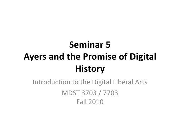 Seminar 5 Ayers and the Promise of Digital History<br />Introduction to the Digital Liberal Arts<br />MDST 3703 / 7703Fall...