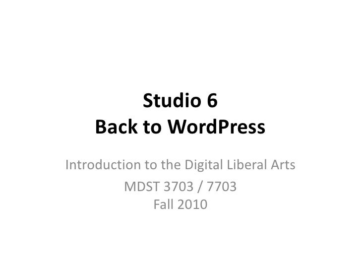 Studio 6 Back to WordPress<br />Introduction to the Digital Liberal Arts<br />MDST 3703 / 7703Fall 2010<br />