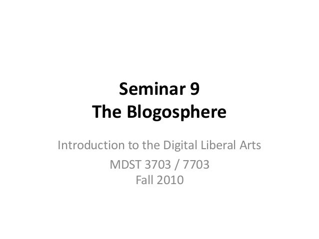 Seminar 9 The Blogosphere Introduction to the Digital Liberal Arts MDST 3703 / 7703 Fall 2010