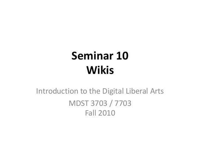 Seminar 10 Wikis Introduction to the Digital Liberal Arts MDST 3703 / 7703 Fall 2010
